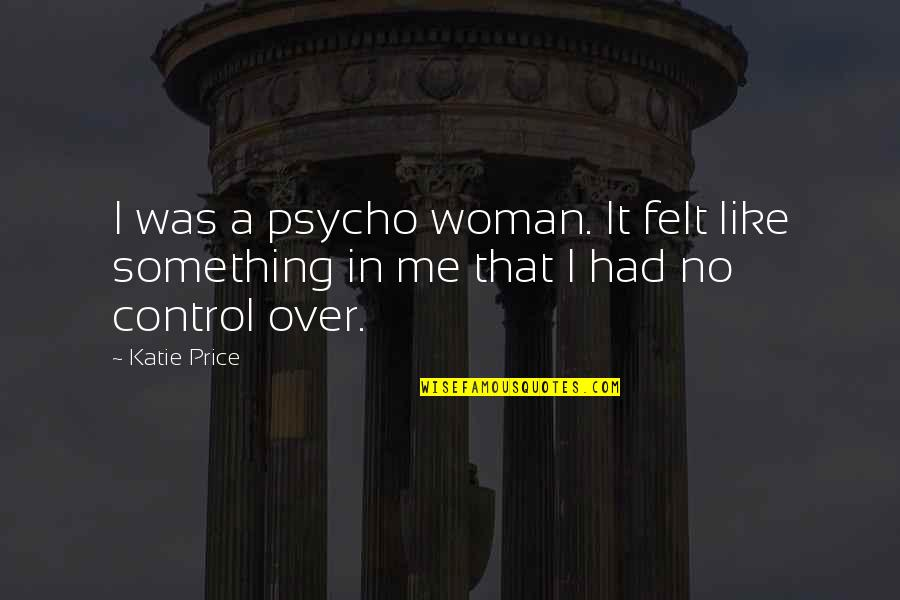 Psycho Quotes By Katie Price: I was a psycho woman. It felt like
