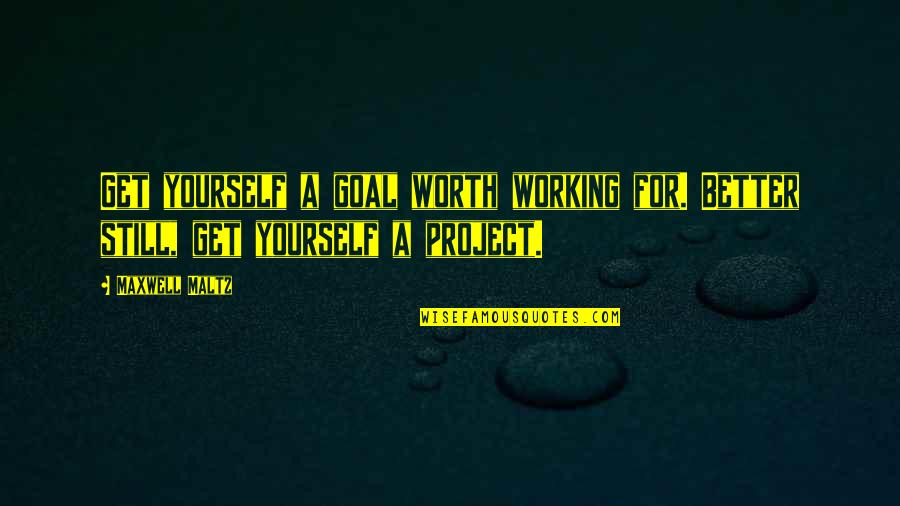 Psycho Quotes By Maxwell Maltz: Get yourself a goal worth working for. Better