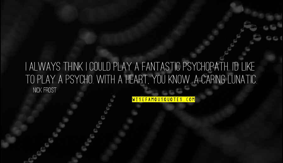 Psycho Quotes By Nick Frost: I always think I could play a fantastic