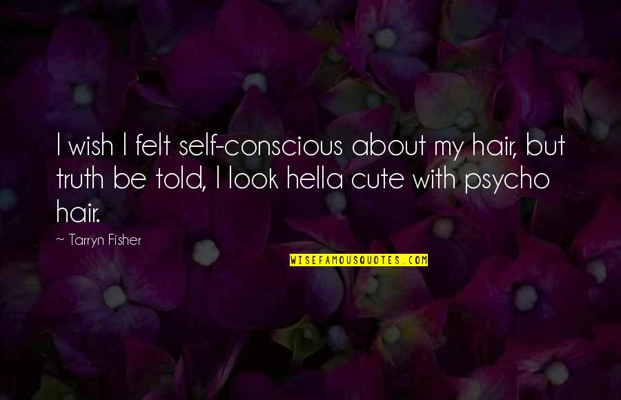 Psycho Quotes By Tarryn Fisher: I wish I felt self-conscious about my hair,