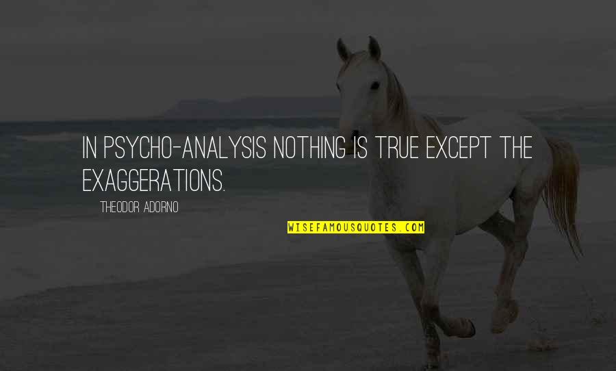 Psycho Quotes By Theodor Adorno: In psycho-analysis nothing is true except the exaggerations.