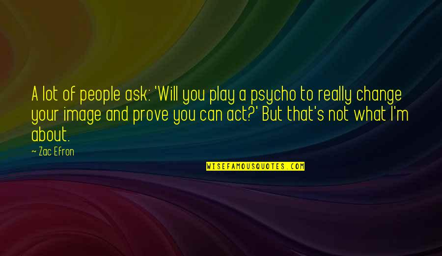 Psycho Quotes By Zac Efron: A lot of people ask: 'Will you play