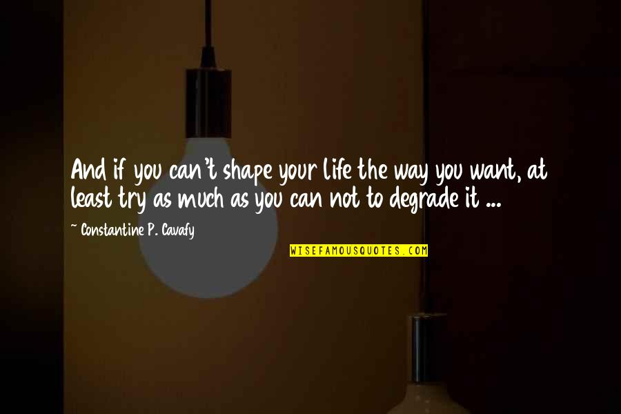 Psychoglocal Quotes By Constantine P. Cavafy: And if you can't shape your life the