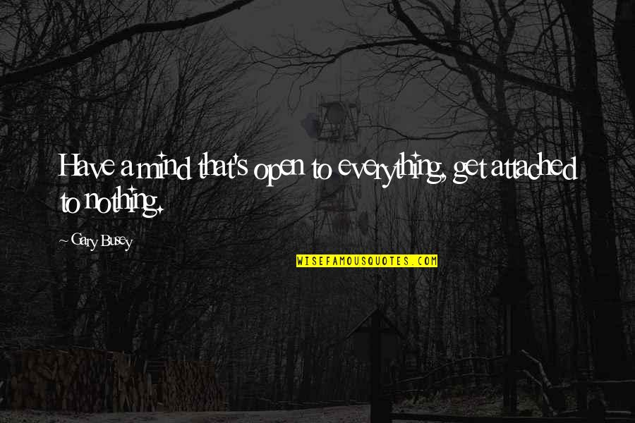 Psychoglocal Quotes By Gary Busey: Have a mind that's open to everything, get