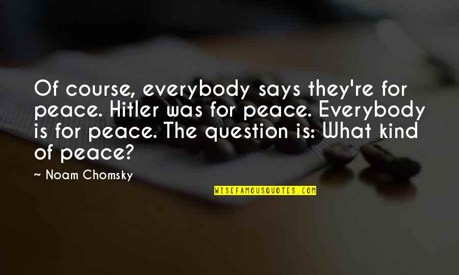 Psychoglocal Quotes By Noam Chomsky: Of course, everybody says they're for peace. Hitler