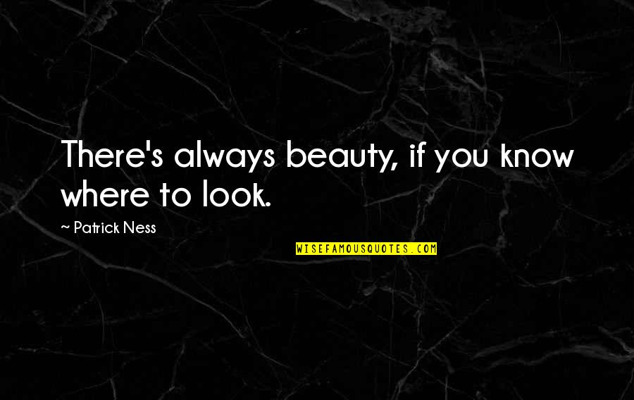 Psychoglocal Quotes By Patrick Ness: There's always beauty, if you know where to