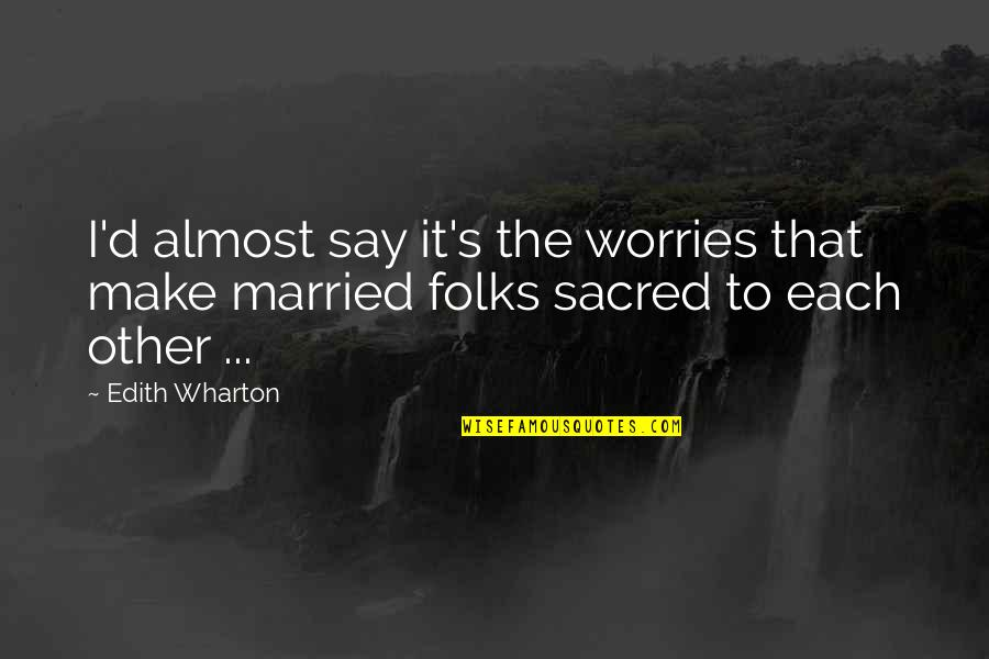 Psychohygienic Quotes By Edith Wharton: I'd almost say it's the worries that make