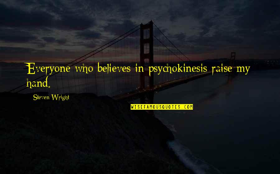 Psychokinesis Quotes By Steven Wright: Everyone who believes in psychokinesis raise my hand.