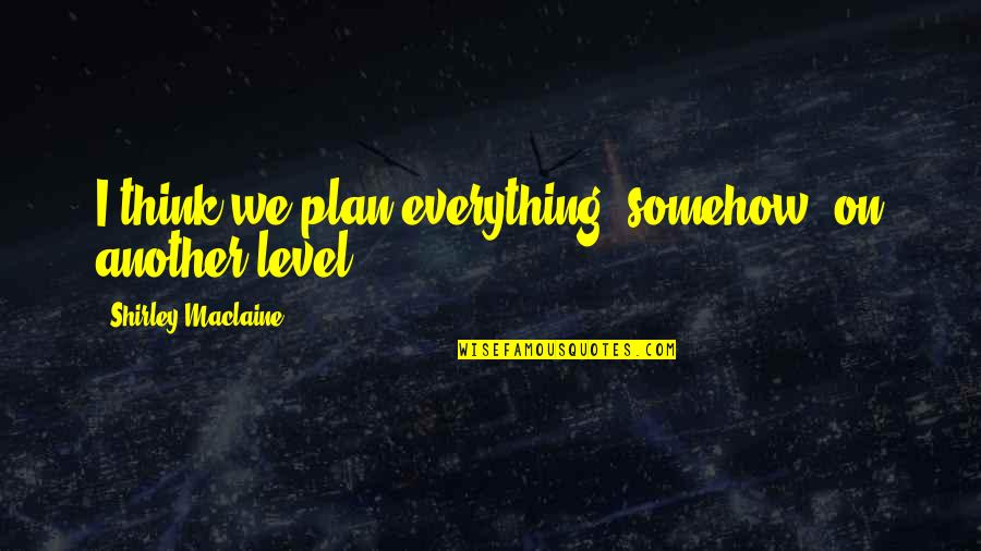 Psychology And Business Quotes By Shirley Maclaine: I think we plan everything, somehow, on another
