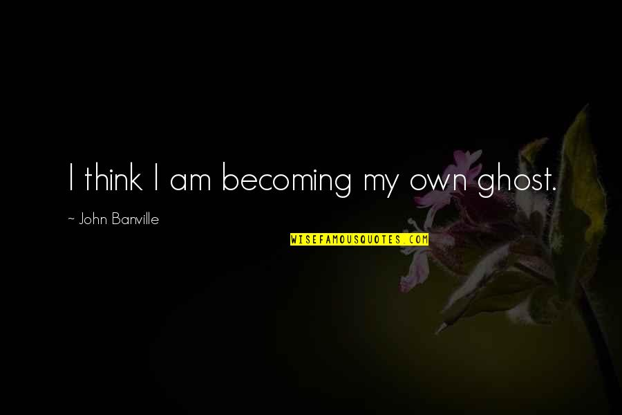 Psychopathologist Quotes By John Banville: I think I am becoming my own ghost.