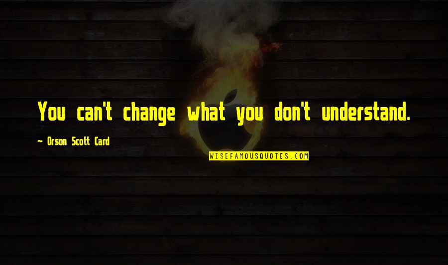 Psychopathologist Quotes By Orson Scott Card: You can't change what you don't understand.