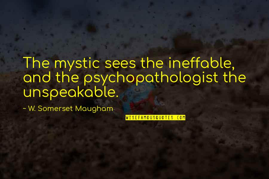 Psychopathologist Quotes By W. Somerset Maugham: The mystic sees the ineffable, and the psychopathologist