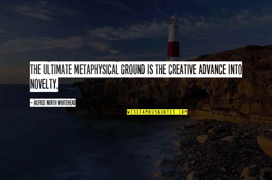 Psychoses Quotes By Alfred North Whitehead: The ultimate metaphysical ground is the creative advance