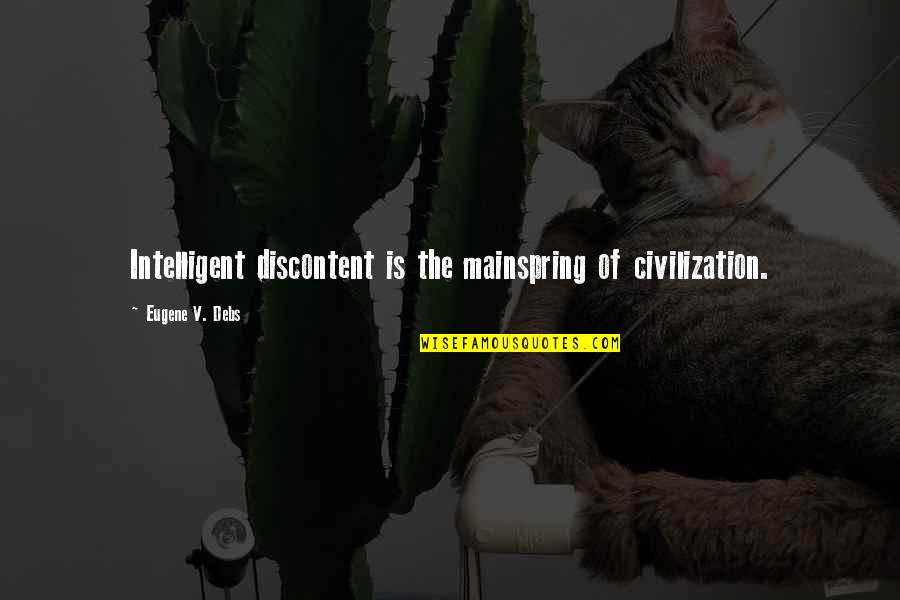 Psychoses Quotes By Eugene V. Debs: Intelligent discontent is the mainspring of civilization.