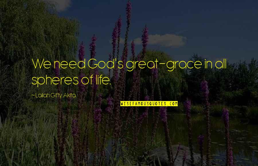 Psychoses Quotes By Lailah Gifty Akita: We need God's great-grace in all spheres of