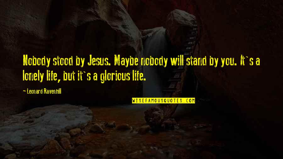 Psychotic People Quotes By Leonard Ravenhill: Nobody stood by Jesus. Maybe nobody will stand
