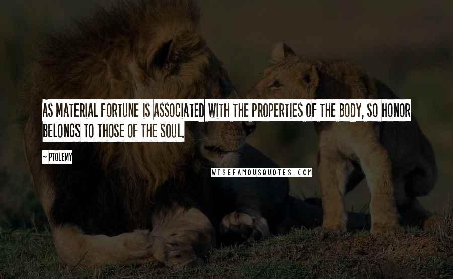 Ptolemy quotes: As material fortune is associated with the properties of the body, so honor belongs to those of the soul.