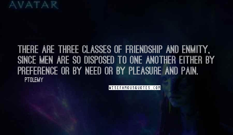 Ptolemy quotes: There are three classes of friendship and enmity, since men are so disposed to one another either by preference or by need or by pleasure and pain.