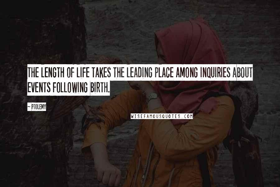Ptolemy quotes: The length of life takes the leading place among inquiries about events following birth.