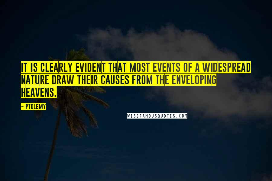 Ptolemy quotes: It is clearly evident that most events of a widespread nature draw their causes from the enveloping heavens.