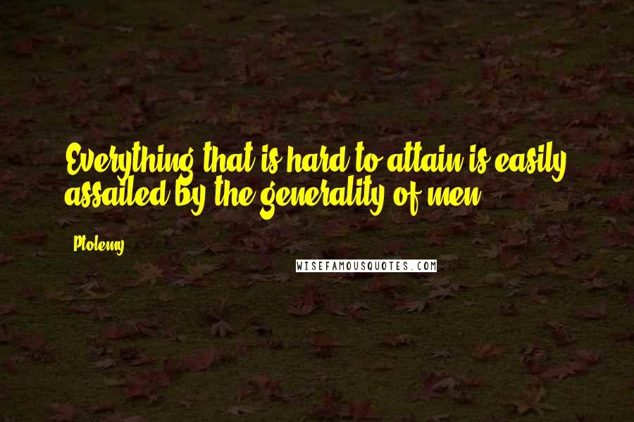 Ptolemy quotes: Everything that is hard to attain is easily assailed by the generality of men.