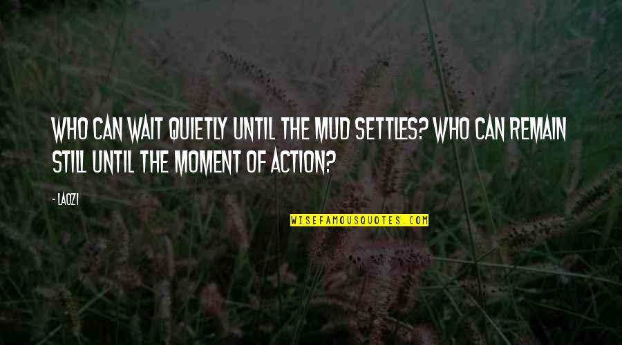 Puberty Blues Memorable Quotes By Laozi: Who can wait quietly until the mud settles?