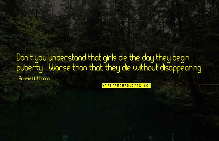 Puberty Quotes By Amelie Nothomb: Don't you understand that girls die the day