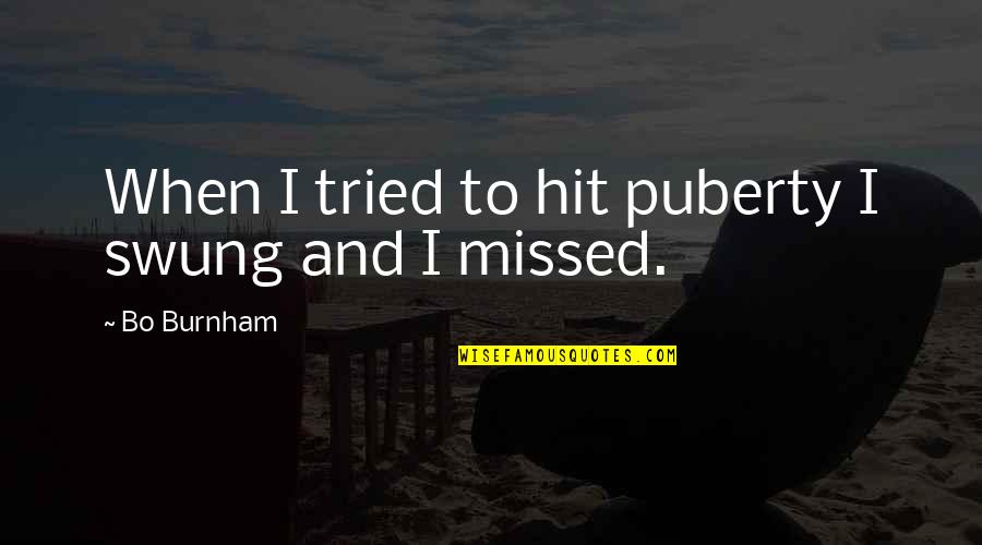 Puberty Quotes By Bo Burnham: When I tried to hit puberty I swung