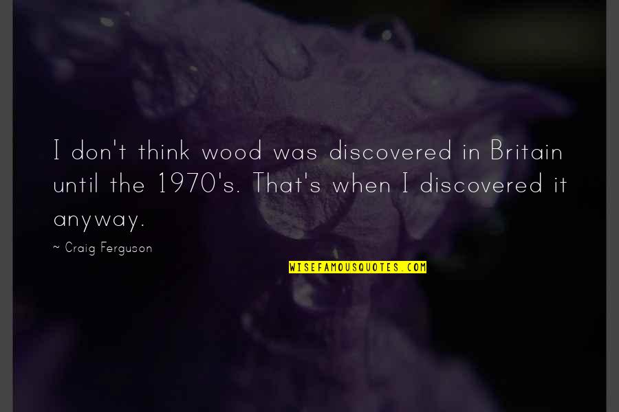 Puberty Quotes By Craig Ferguson: I don't think wood was discovered in Britain