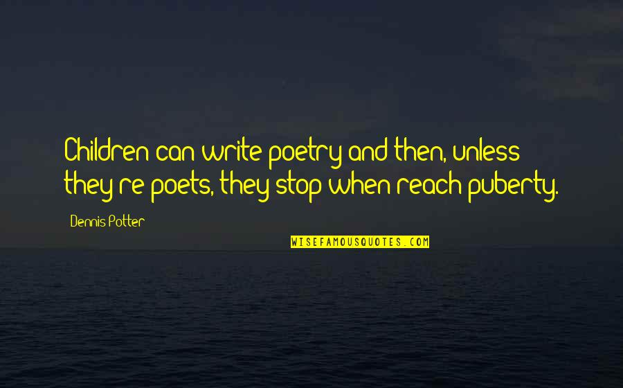 Puberty Quotes By Dennis Potter: Children can write poetry and then, unless they're