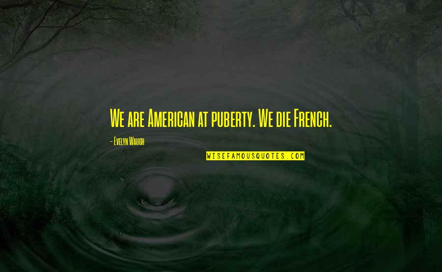 Puberty Quotes By Evelyn Waugh: We are American at puberty. We die French.