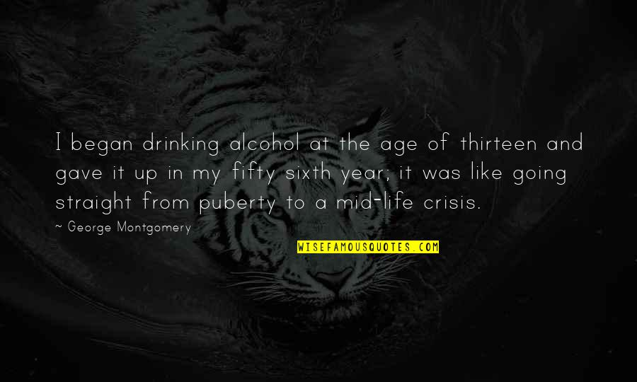 Puberty Quotes By George Montgomery: I began drinking alcohol at the age of