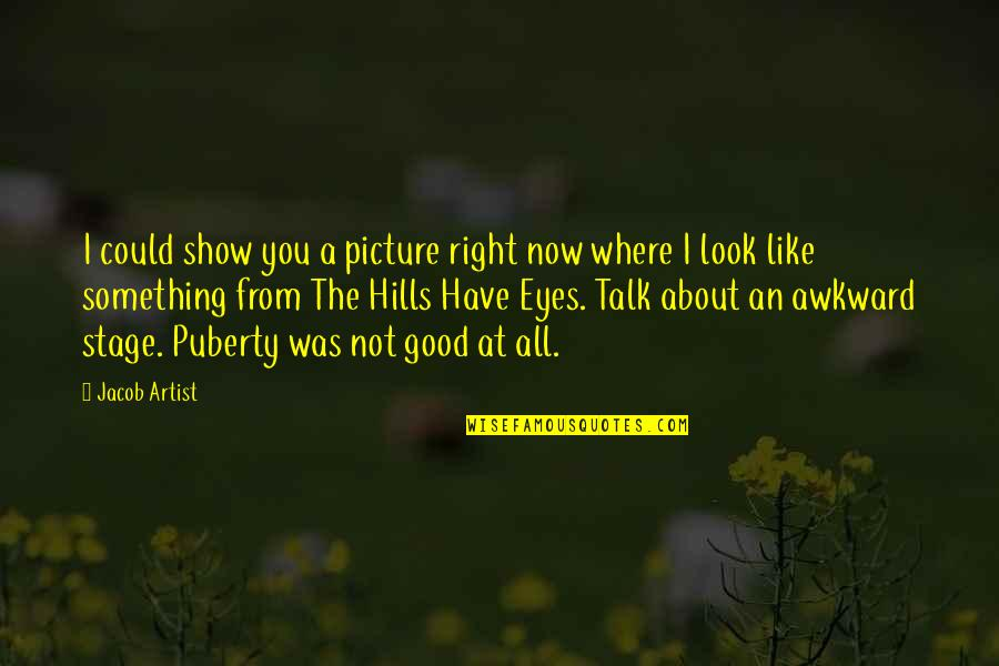 Puberty Quotes By Jacob Artist: I could show you a picture right now