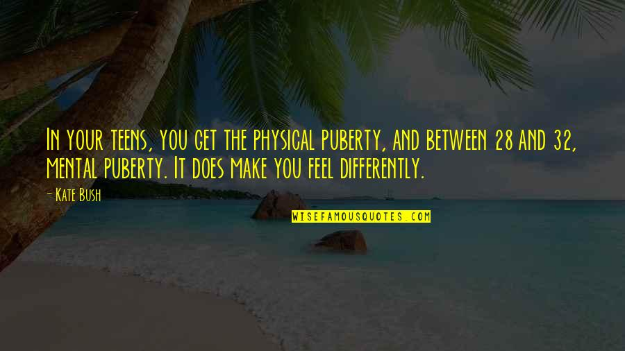 Puberty Quotes By Kate Bush: In your teens, you get the physical puberty,