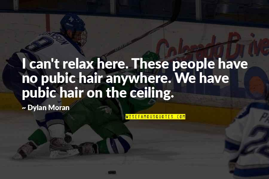 Pubic Hair Quotes By Dylan Moran: I can't relax here. These people have no