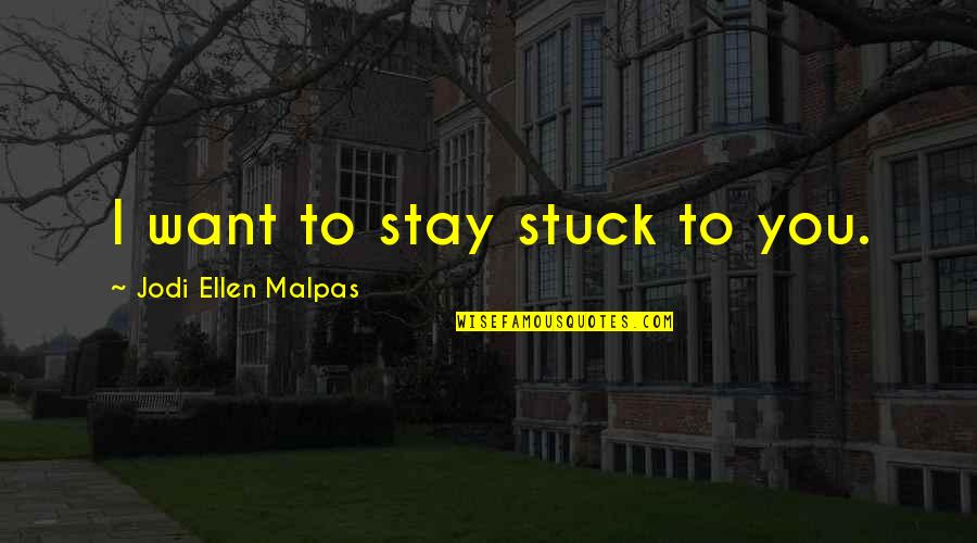 Public School Teacher Quotes By Jodi Ellen Malpas: I want to stay stuck to you.