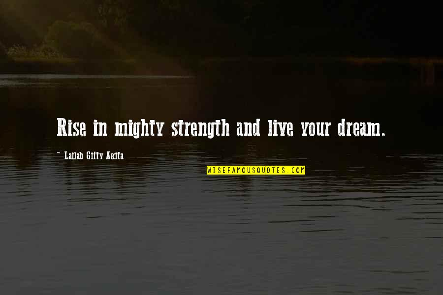 Public School Teacher Quotes By Lailah Gifty Akita: Rise in mighty strength and live your dream.