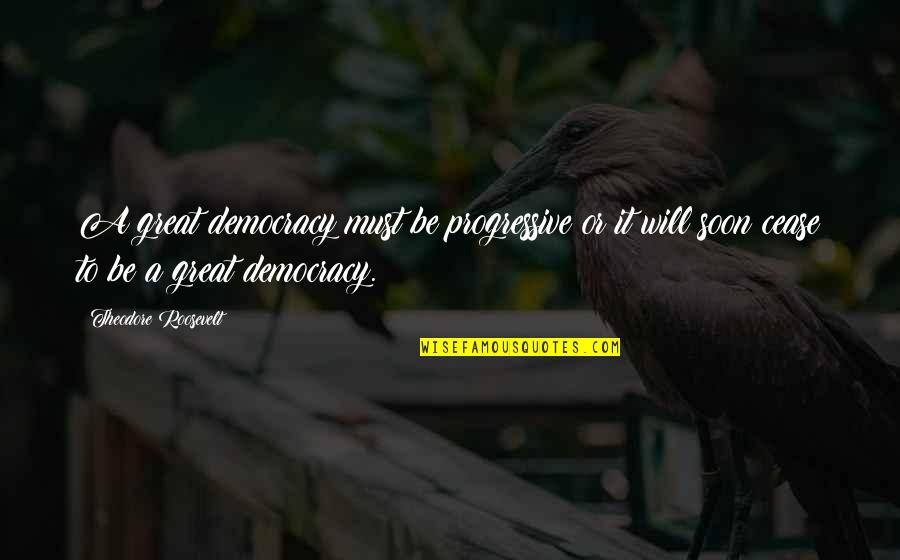 Public School Teacher Quotes By Theodore Roosevelt: A great democracy must be progressive or it