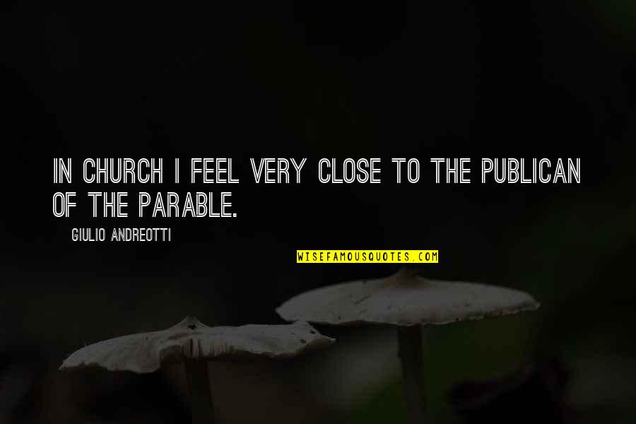 Publican's Quotes By Giulio Andreotti: In church I feel very close to the