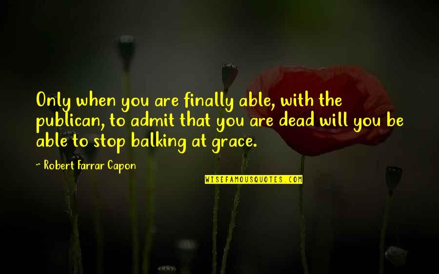 Publican's Quotes By Robert Farrar Capon: Only when you are finally able, with the