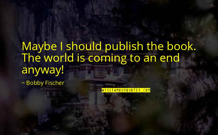 Publish'd Quotes By Bobby Fischer: Maybe I should publish the book. The world