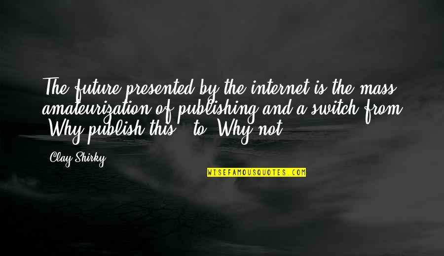 Publish'd Quotes By Clay Shirky: The future presented by the internet is the