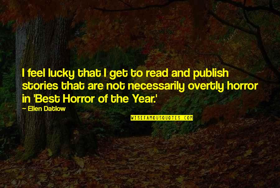 Publish'd Quotes By Ellen Datlow: I feel lucky that I get to read