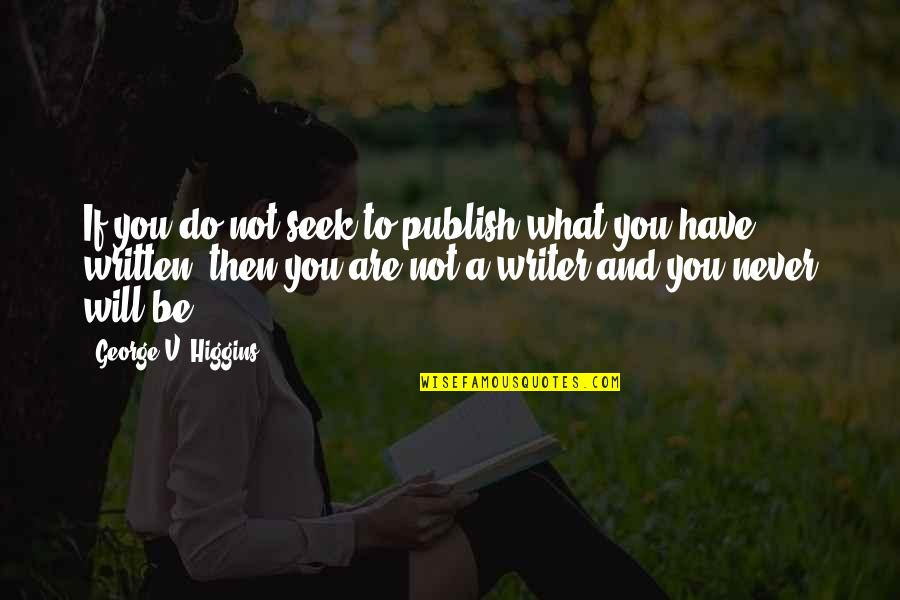 Publish'd Quotes By George V. Higgins: If you do not seek to publish what