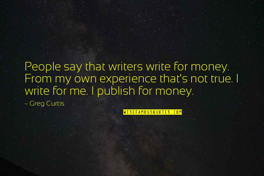 Publish'd Quotes By Greg Curtis: People say that writers write for money. From