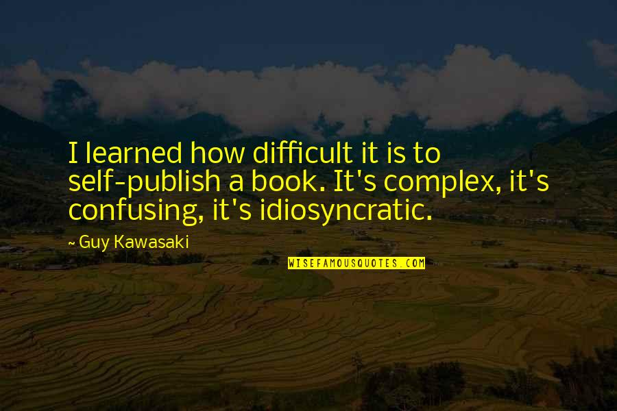 Publish'd Quotes By Guy Kawasaki: I learned how difficult it is to self-publish