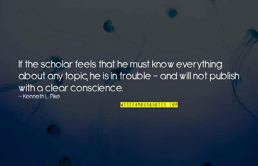 Publish'd Quotes By Kenneth L. Pike: If the scholar feels that he must know