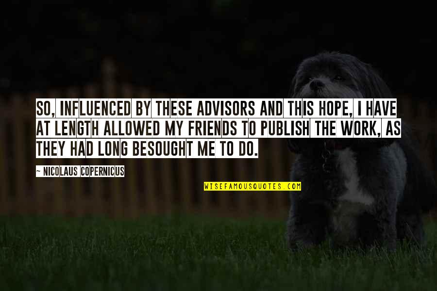 Publish'd Quotes By Nicolaus Copernicus: So, influenced by these advisors and this hope,