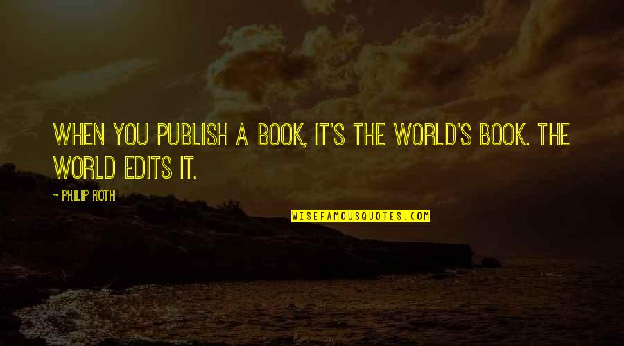 Publish'd Quotes By Philip Roth: When you publish a book, it's the world's
