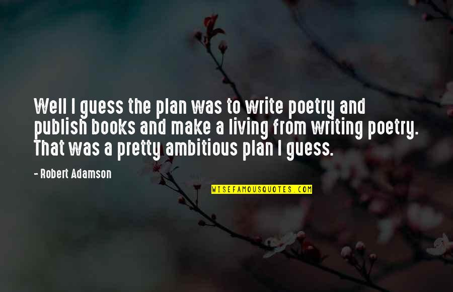 Publish'd Quotes By Robert Adamson: Well I guess the plan was to write
